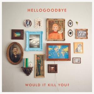 2010_Hellogoodbye_WouldItKillYou