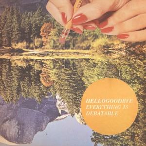 2013_Hellogoodbye_EverythingIsDebatable